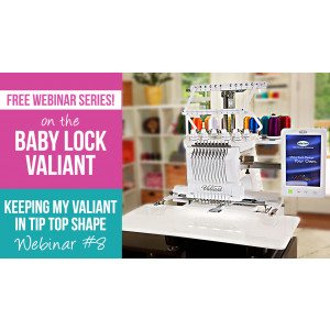 Valiant Webinar 8 - Keeping Your Baby Lock Valiant in Tip-Top Shape